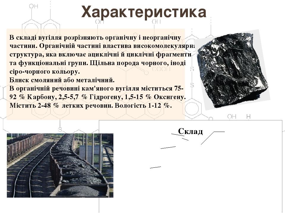 Характеристика В складі вугілля розрізняють органічну і неорганічну частини. Органічній частині властива високомолекулярна структура, яка включає а...