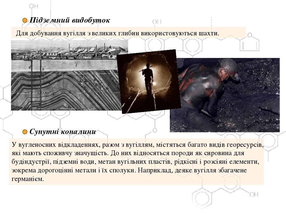 Підземний видобуток Для добування вугілля з великих глибин використовуються шахти. Супутні копалини У вугленосних відкладеннях, разом з вугіллям, м...