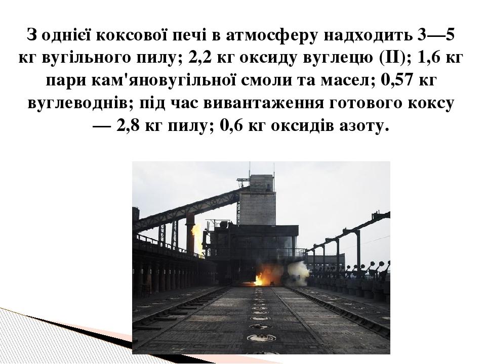 З однієї коксової печі в атмосферу надходить 3—5 кг вугільного пилу; 2,2 кг оксиду вуглецю (II); 1,6 кг пари кам'яновугільної смоли та масел; 0,57 ...
