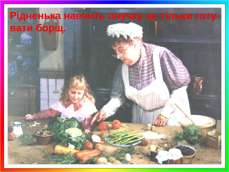 Рідненька навчить онучку не тільки готу-вати борщ.