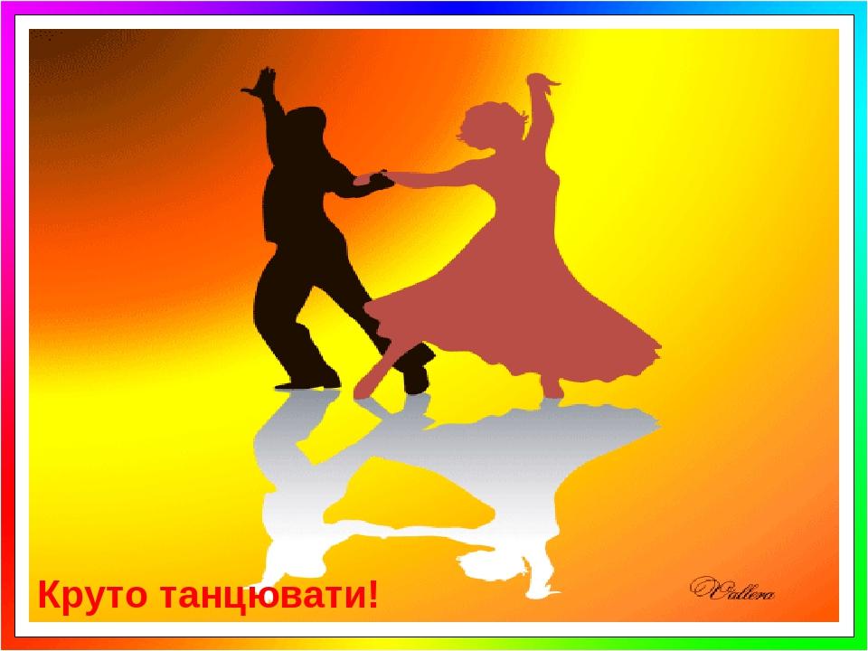 Круто танцювати!
