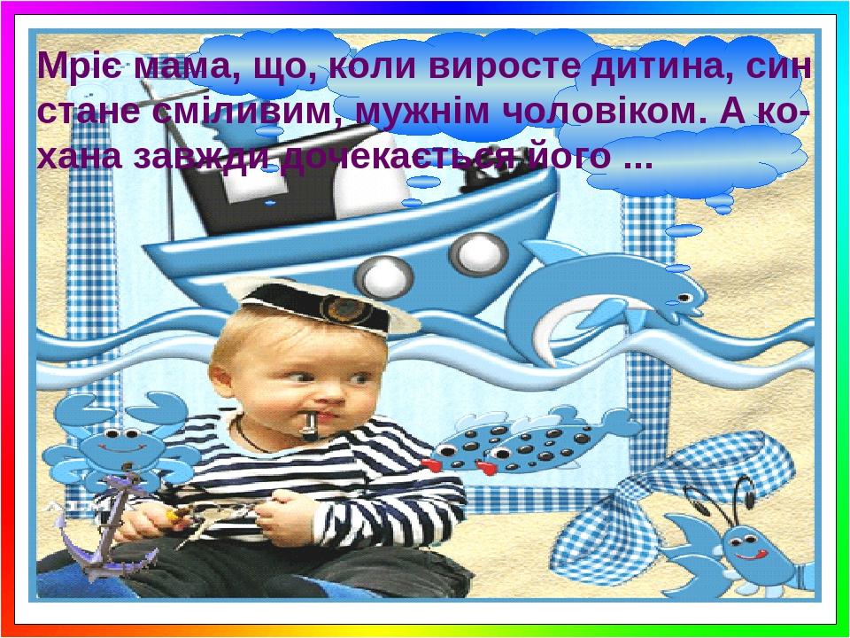 Мріє мама, що, коли виросте дитина, син стане сміливим, мужнім чоловіком. А ко-хана завжди дочекається його ...