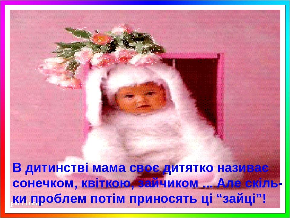 """В дитинстві мама своє дитятко називає сонечком, квіткою, зайчиком ... Але скіль-ки проблем потім приносять ці """"зайці""""!"""
