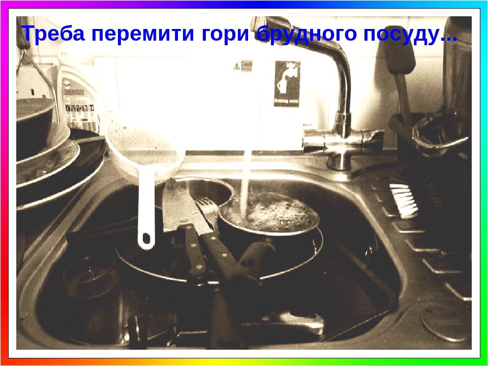 Треба перемити гори брудного посуду...