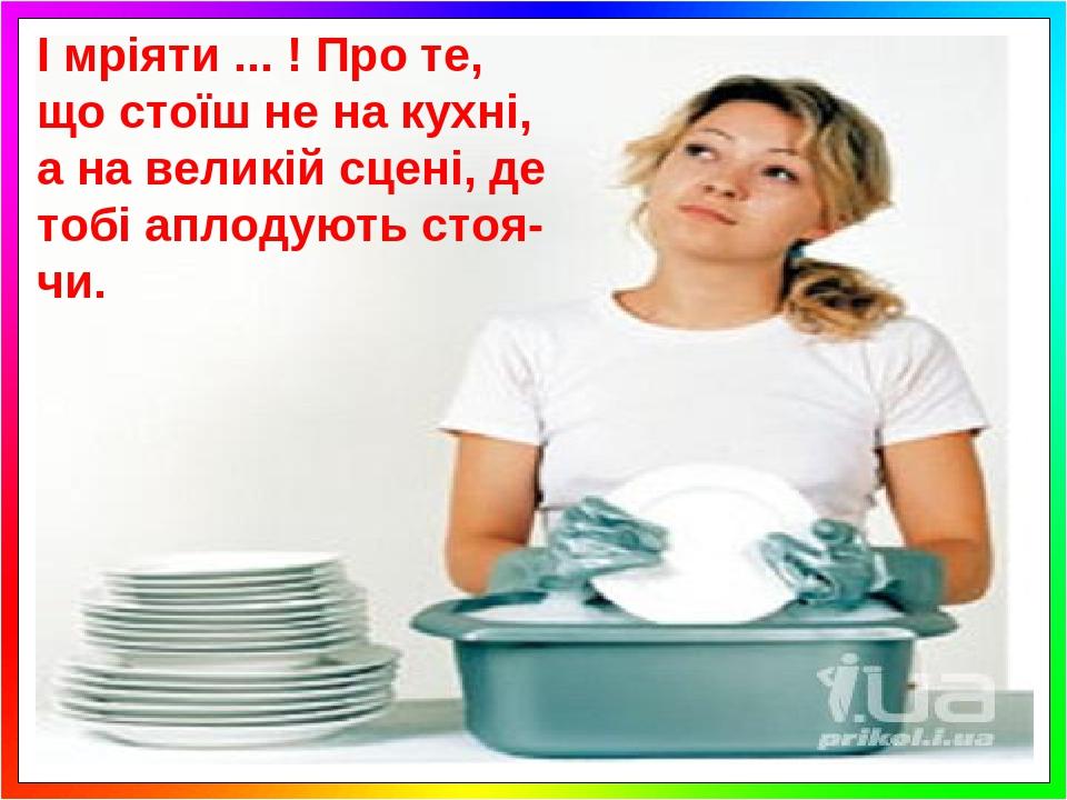 І мріяти ... ! Про те, що стоїш не на кухні, а на великій сцені, де тобі аплодують стоя-чи.
