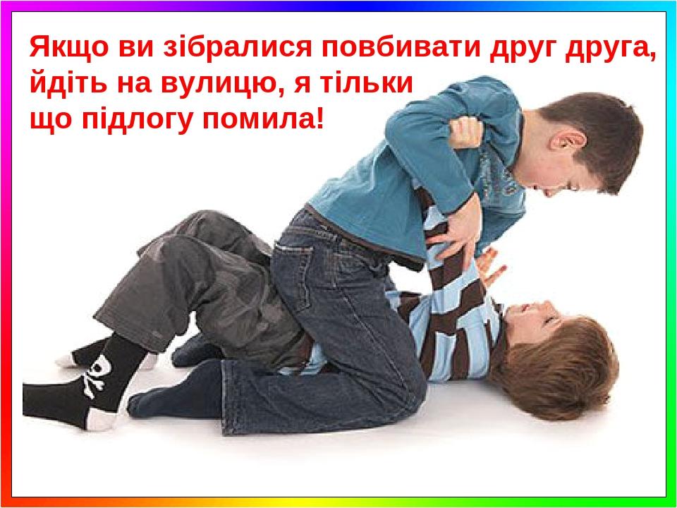 Якщо ви зібралися повбивати друг друга, йдіть на вулицю, я тільки що підлогу помила!