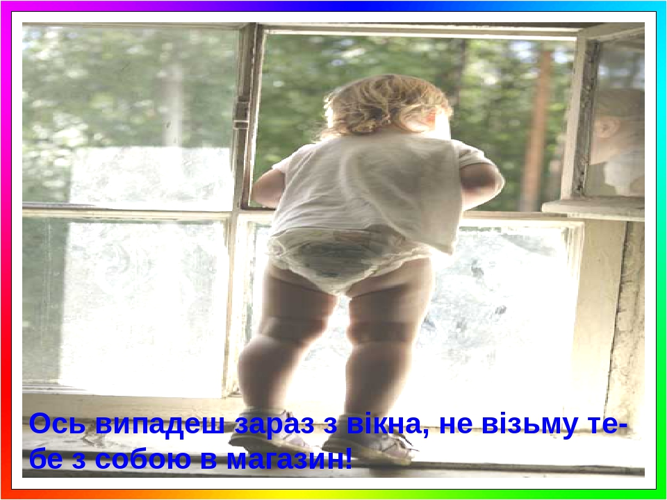 Ось випадеш зараз з вікна, не візьму те-бе з собою в магазин!