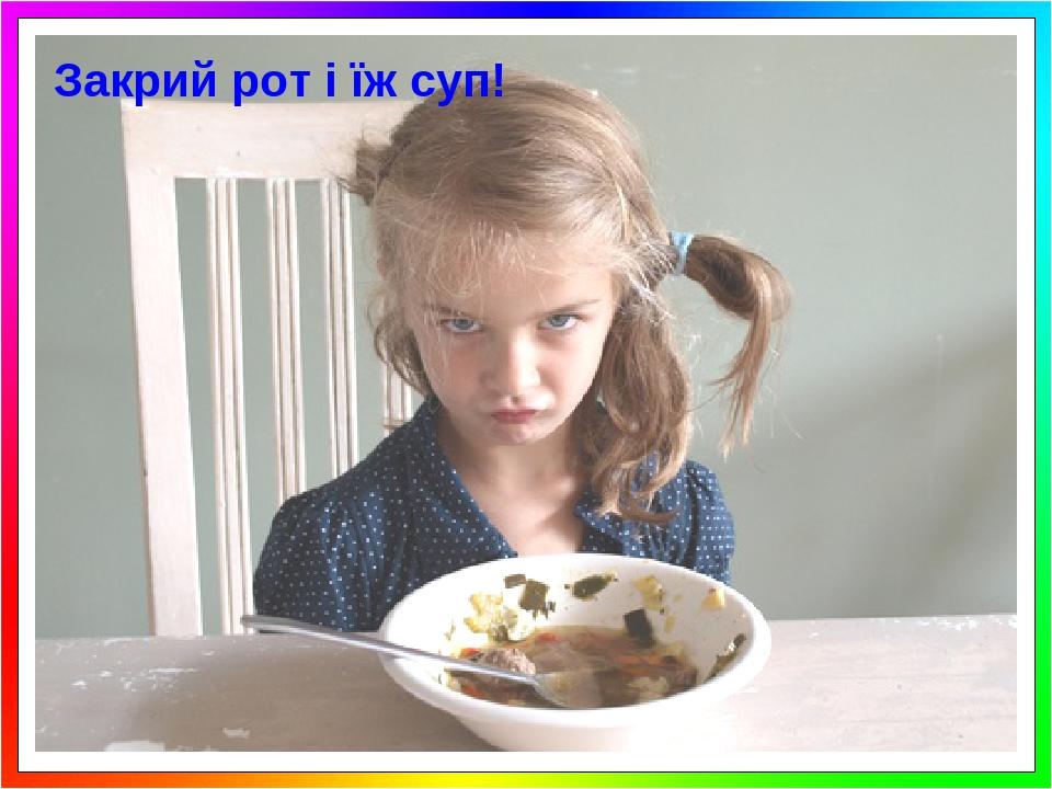 Закрий рот і їж суп!