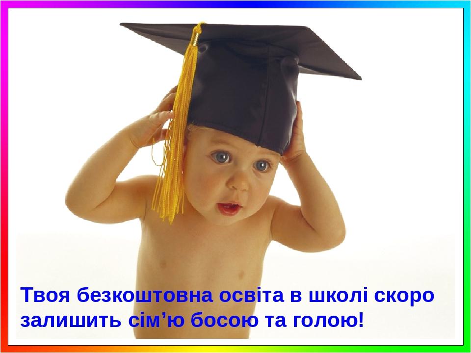 Твоя безкоштовна освіта в школі скоро залишить сім'ю босою та голою!