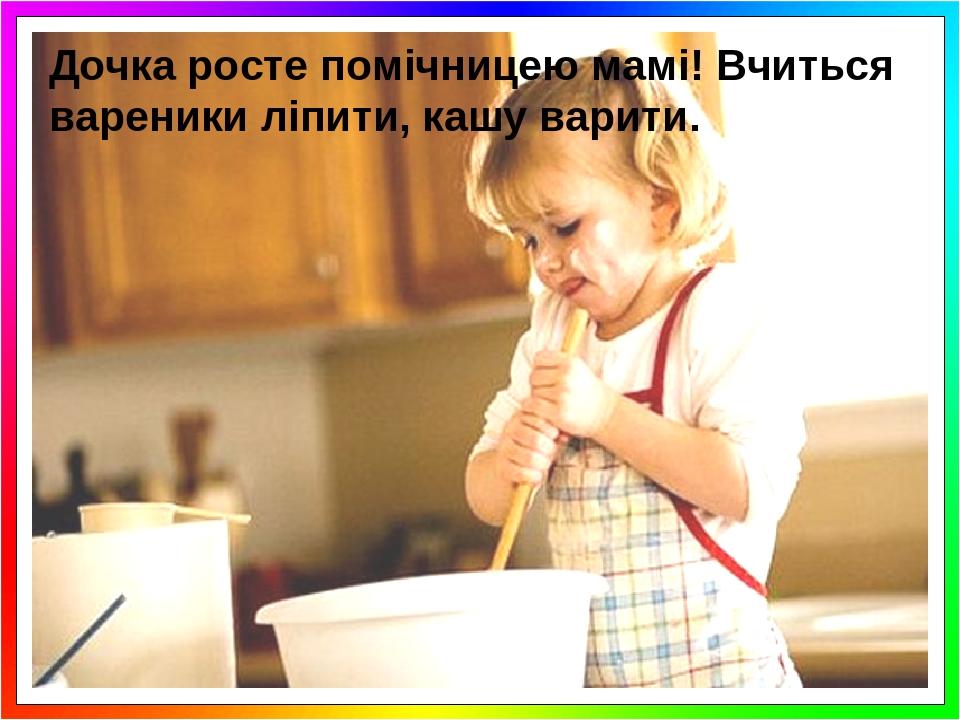 Дочка росте помічницею мамі! Вчиться вареники ліпити, кашу варити.