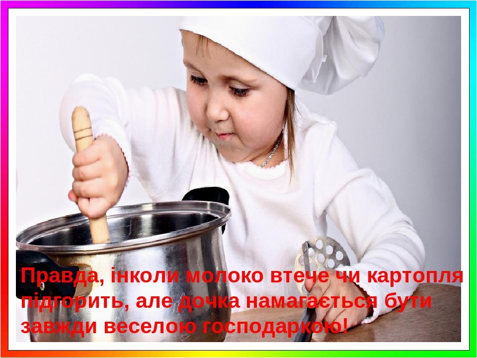 Правда, інколи молоко втече чи картопля підгорить, але дочка намагається бути завжди веселою господаркою!