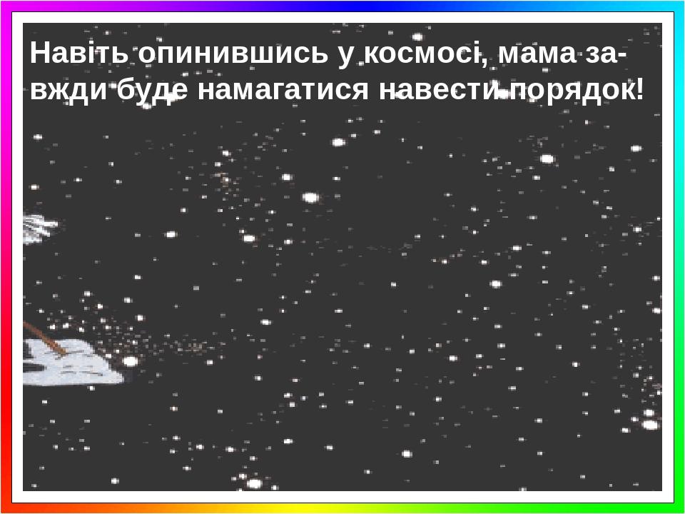 Навіть опинившись у космосі, мама за-вжди буде намагатися навести порядок!
