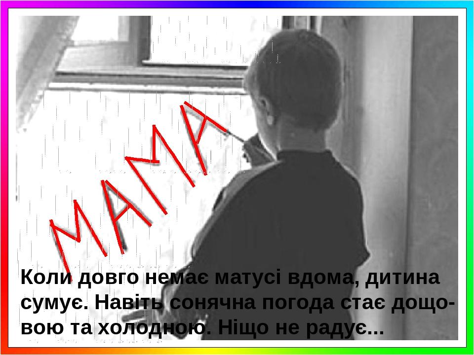 Коли довго немає матусі вдома, дитина сумує. Навіть сонячна погода стає дощо- вою та холодною. Ніщо не радує...