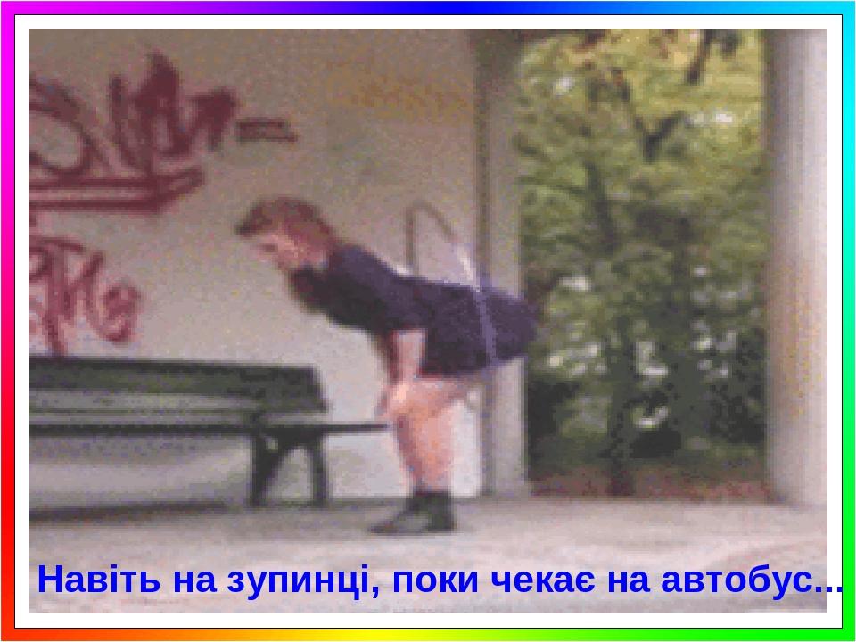 Навіть на зупинці, поки чекає на автобус...