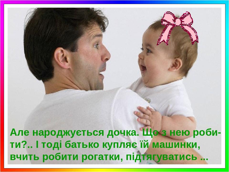 Але народжується дочка. Що з нею роби- ти?.. І тоді батько купляє їй машинки, вчить робити рогатки, підтягуватись ...
