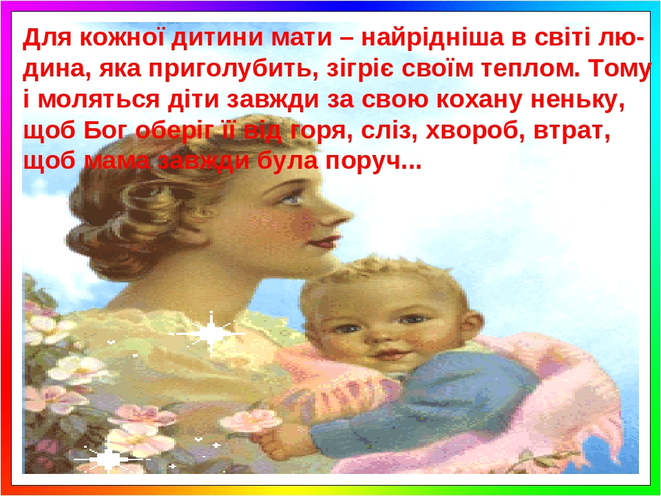 Для кожної дитини мати – найрідніша в світі лю-дина, яка приголубить, зігріє своїм теплом. Тому і моляться діти завжди за свою кохану неньку, щоб Б...
