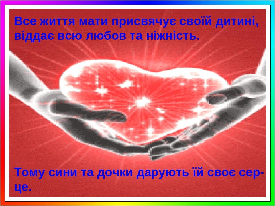 Все життя мати присвячує своїй дитині, віддає всю любов та ніжність. Тому сини та дочки дарують їй своє сер-це.