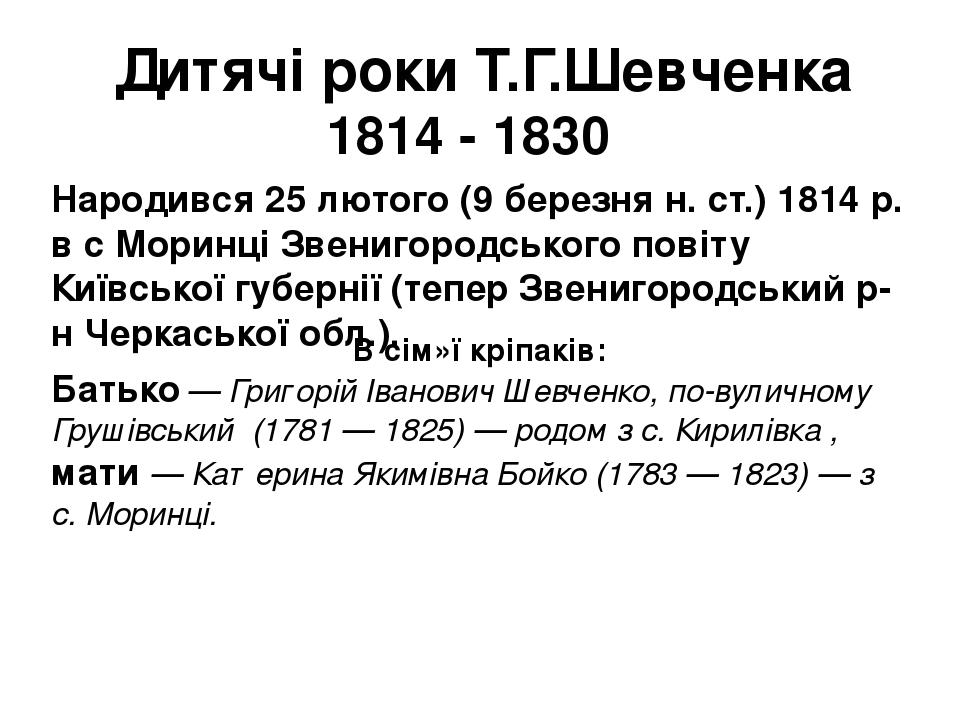 Дитячі роки Т.Г.Шевченка 1814 - 1830 Народився 25 лютого (9 березня н. ст.) 1814 р. в с Моринці Звенигородського повіту Київської губернії (тепер З...