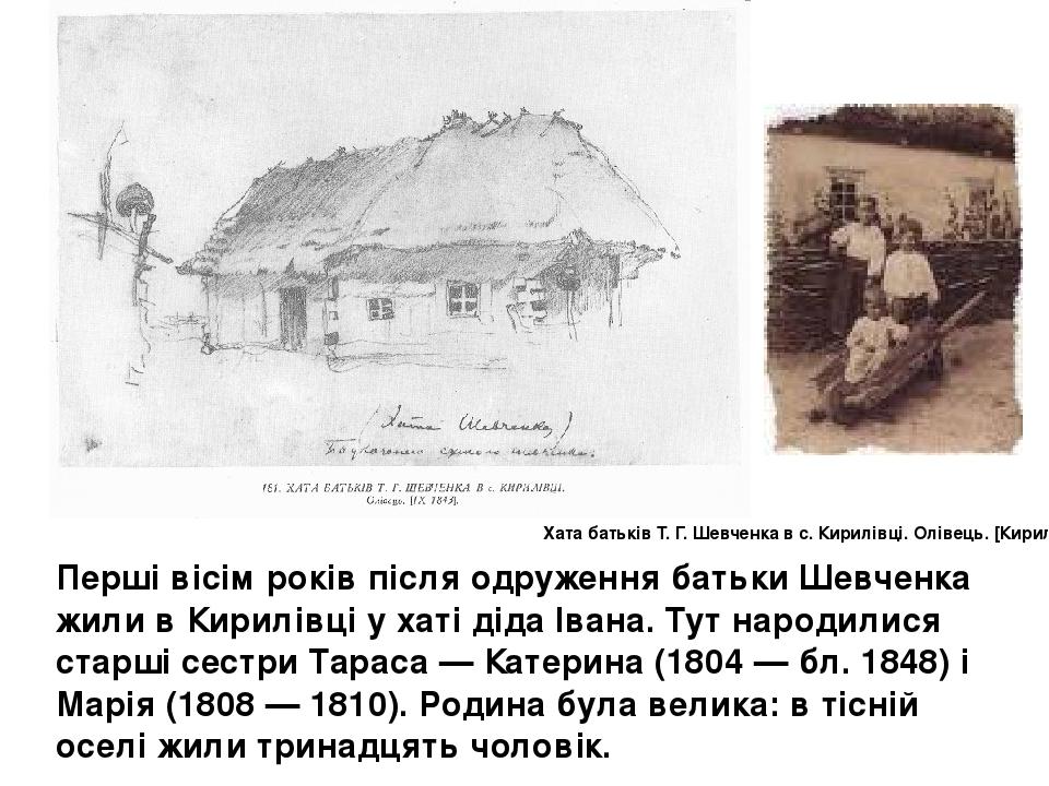 Перші вісім років після одруження батьки Шевченка жили в Кирилівці у хаті діда Івана. Тут народилися старші сестри Тараса — Катерина (1804 — бл. 18...