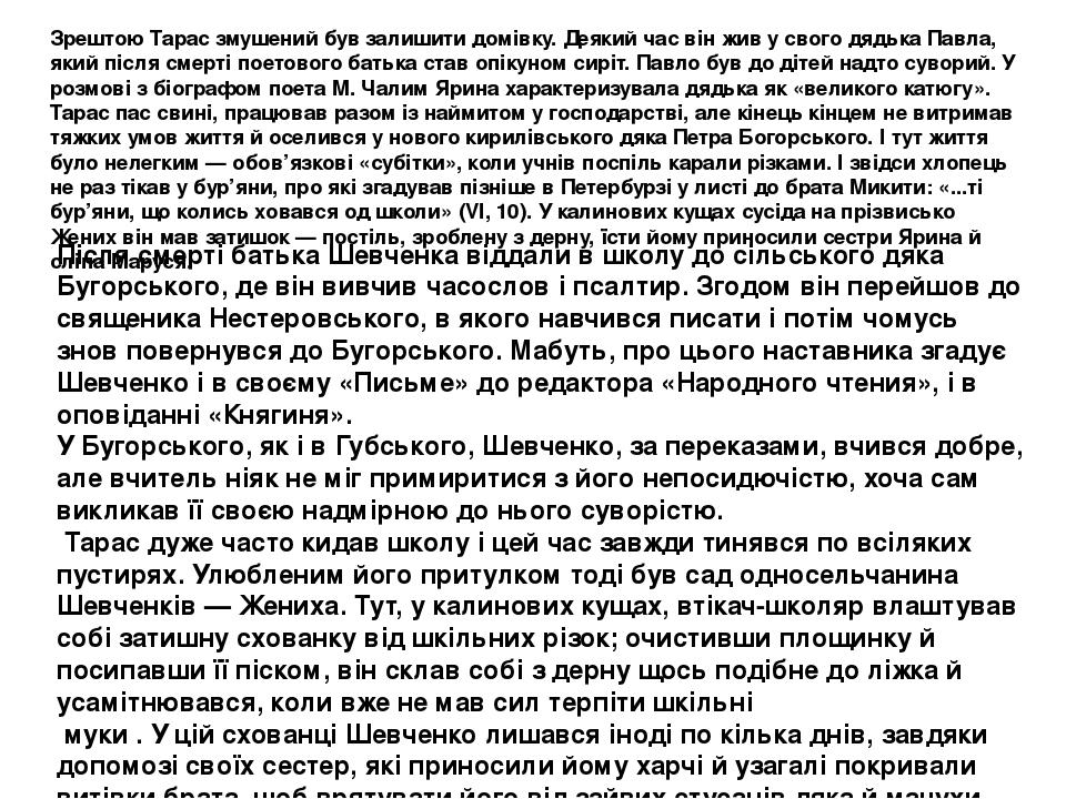 Після смерті батька Шевченка віддали в школу до сільського дяка Бугорського, де він вивчив часослов і псалтир. Згодом він перейшов до священика Нес...