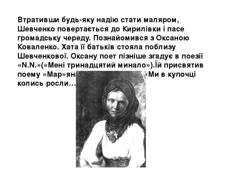 Втративши будь-яку надію стати маляром, Шевченко повертається до Кирилівки і пасе громадську череду. Познайомився з Оксаною Коваленко. Хата її бать...