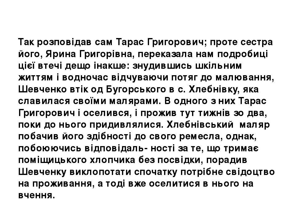 Так розповідав сам Тарас Григорович; проте сестра його, Ярина Григорівна, переказала нам подробиці цієї втечі дещо інакше: знудившись шкільним житт...