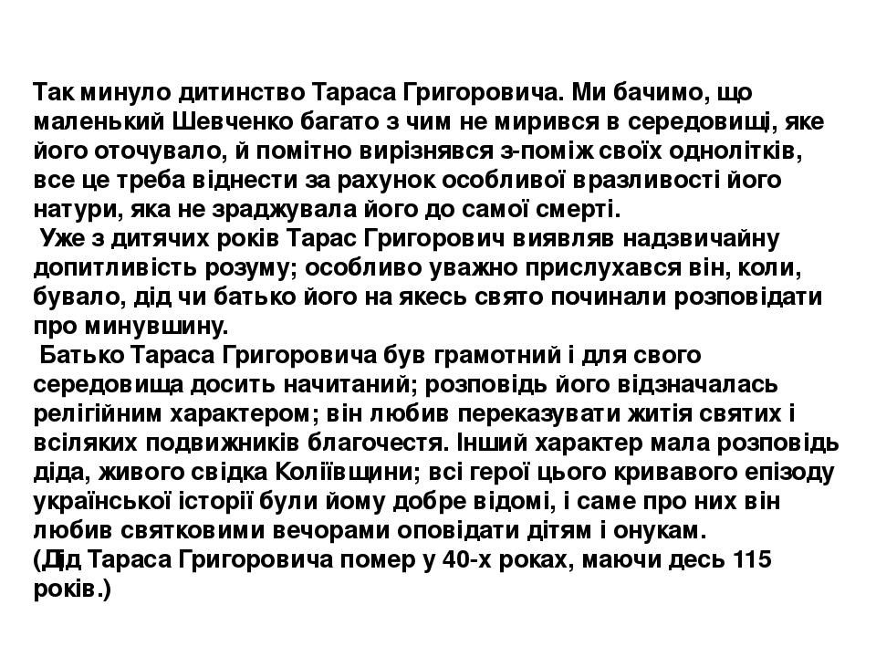 Так минуло дитинство Тараса Григоровича. Ми бачимо, що маленький Шевченко багато з чим не мирився в середовищі, яке його оточувало, й помітно виріз...