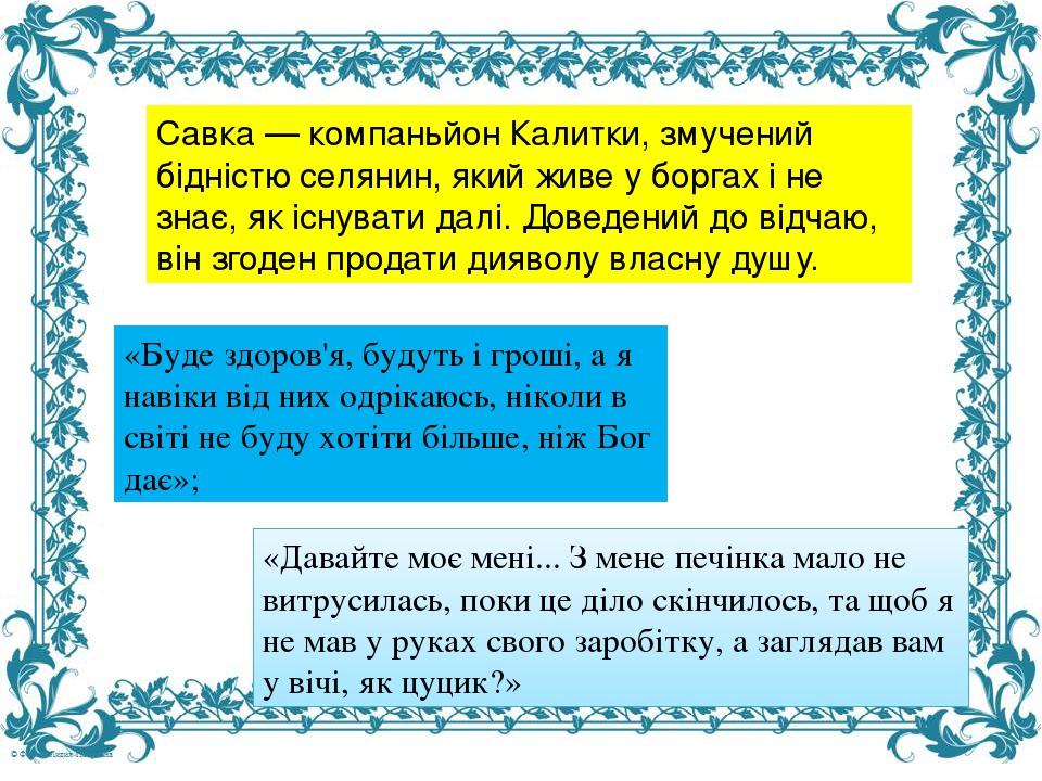 Савка — компаньйон Калитки, змучений бідністю селянин, який живе у боргах і не знає, як існувати далі. Доведений до відчаю, він згоден продати дияв...