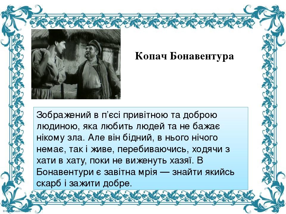 Зображений в п'єсі привітною та доброю людиною, яка любить людей та не бажає нікому зла. Але він бідний, в нього нічого немає, так і живе, перебива...