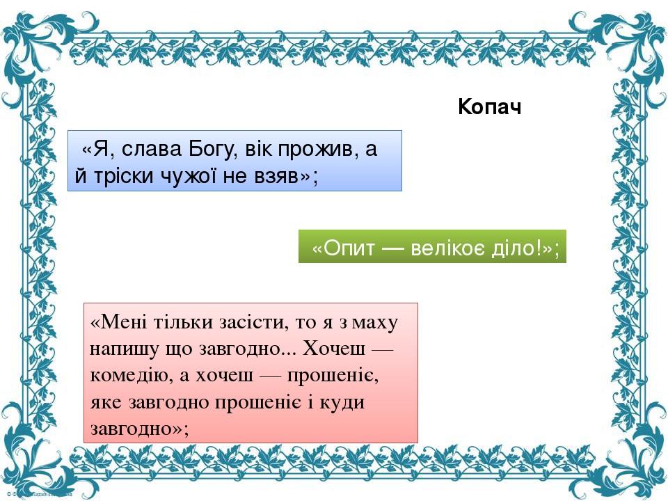 «Я, слава Богу, вік прожив, а й тріски чужої не взяв»; «Опит — велікоє діло!»; «Мені тільки засісти, то я з маху напишу що завгодно... Хочеш — ко...