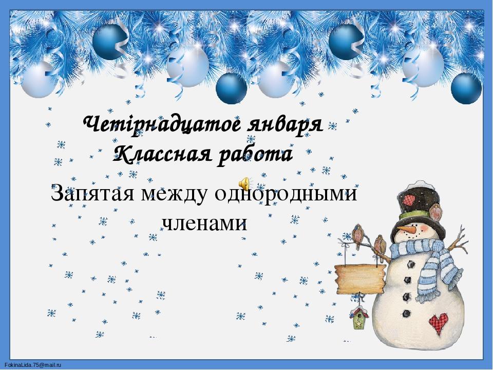 Четірнадцатое января Классная работа Запятая между однородными членами FokinaLida.75@mail.ru