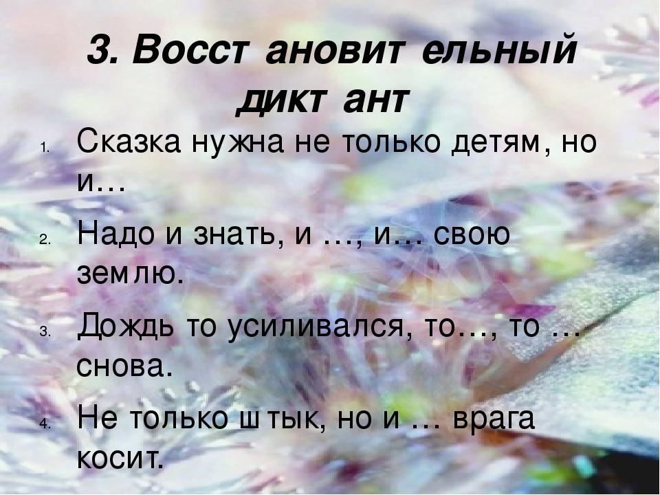 3. Восстановительный диктант Сказка нужна не только детям, но и… Надо и знать, и …, и… свою землю. Дождь то усиливался, то…, то …снова. Не только ш...