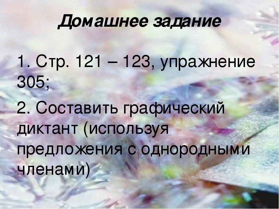 Домашнее задание 1. Стр. 121 – 123, упражнение 305; 2. Составить графический диктант (используя предложения с однородными членами)