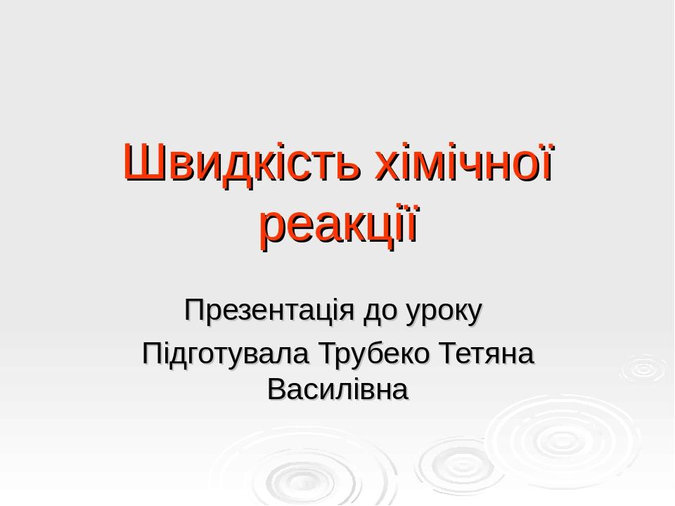 Швидкість хімічної реакції Презентація до уроку Підготувала Трубеко Тетяна Василівна
