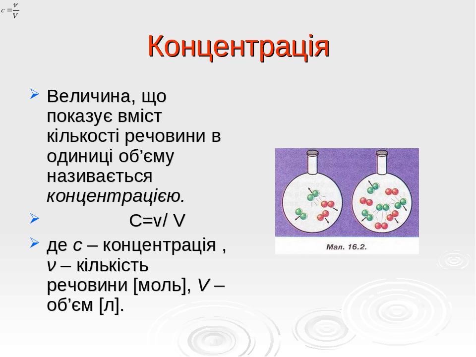 Концентрація Величина, що показує вміст кількості речовини в одиниці об'єму називається концентрацією. С=v/ V де c – концентрація , ν – кількість р...