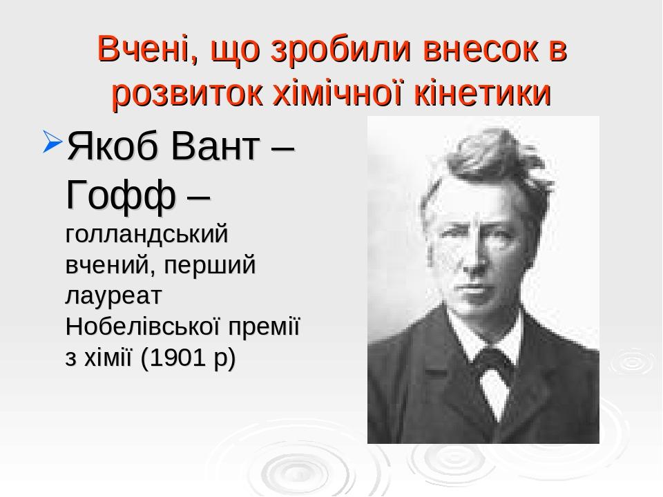 Вчені, що зробили внесок в розвиток хімічної кінетики Якоб Вант – Гофф – голландський вчений, перший лауреат Нобелівської премії з хімії (1901 р)
