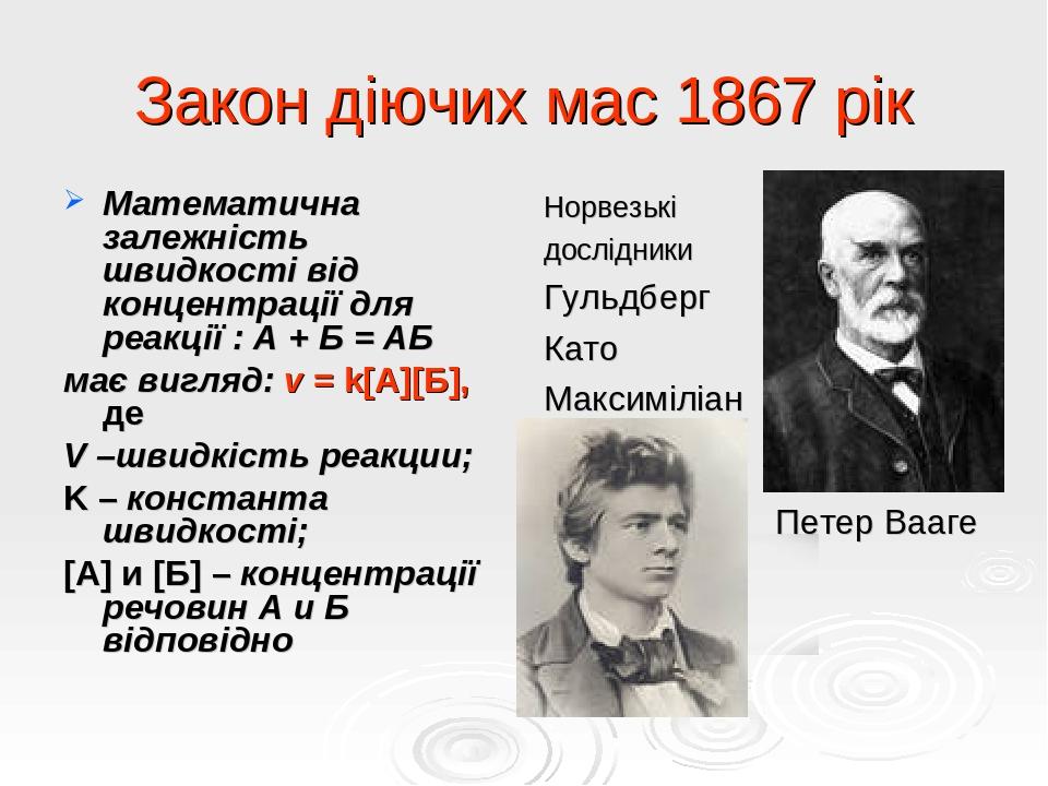 Закон діючих мас 1867 рік Математична залежність швидкості від концентрації для реакції : А + Б = АБ має вигляд: v = k[А][Б], де V –швидкість реакц...