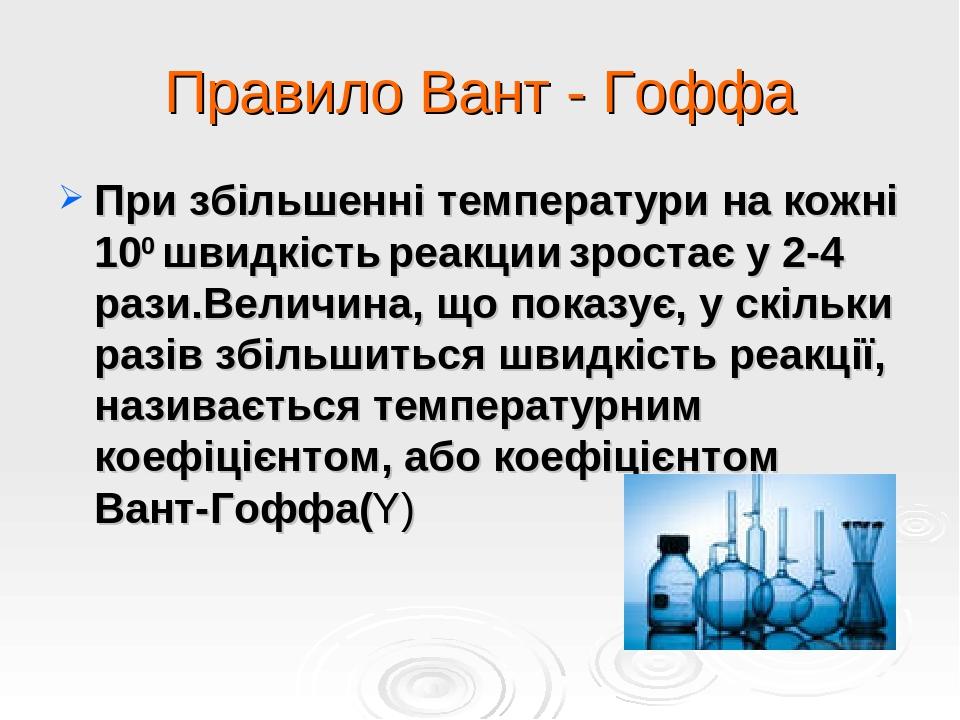 Правило Вант - Гоффа При збільшенні температури на кожні 100 швидкість реакции зростає у 2-4 рази.Величина, що показує, у скільки разів збільшиться...