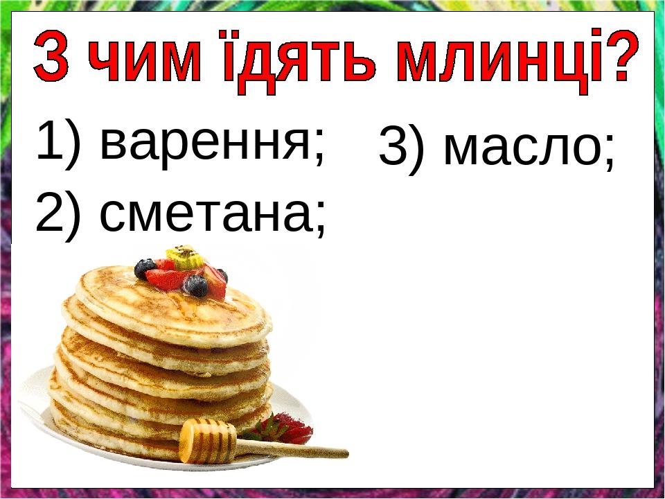 1) варення; 2) сметана; 3) масло;