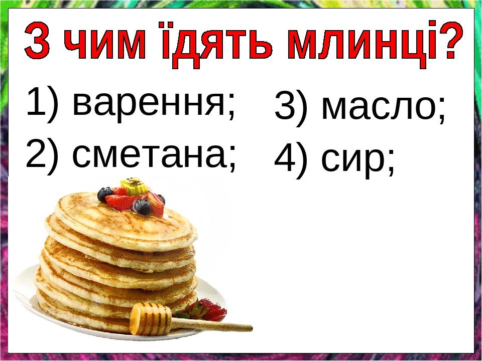 1) варення; 2) сметана; 3) масло; 4) сир;