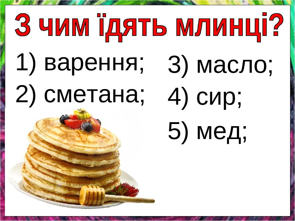 1) варення; 2) сметана; 3) масло; 4) сир; 5) мед;