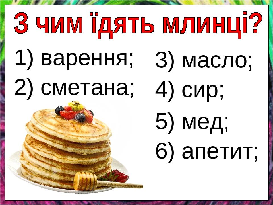 1) варення; 2) сметана; 3) масло; 4) сир; 5) мед; 6) апетит;