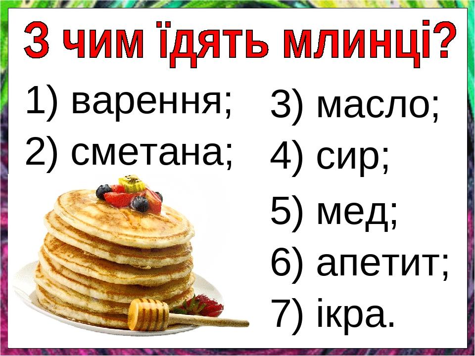 2) сметана; 3) масло; 5) мед; 1) варення; 6) апетит; 7) ікра. 4) сир;