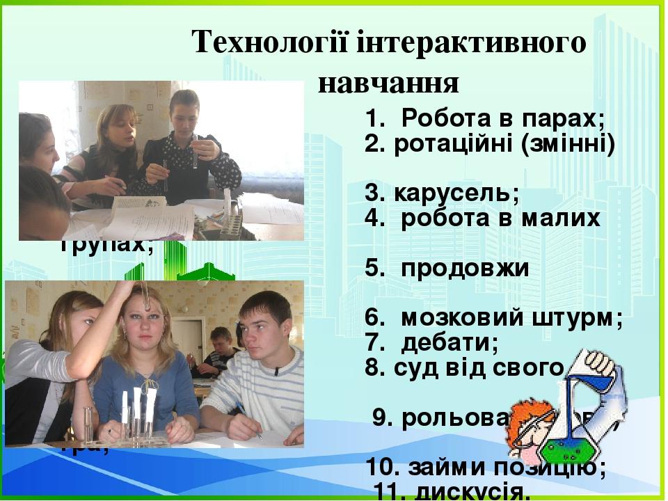 Технології інтерактивного навчання 1. Робота в парах; 2. ротаційні (змінні) трійки; 3. карусель; 4. робота в малих групах; 5. продовжи речення; 6. ...