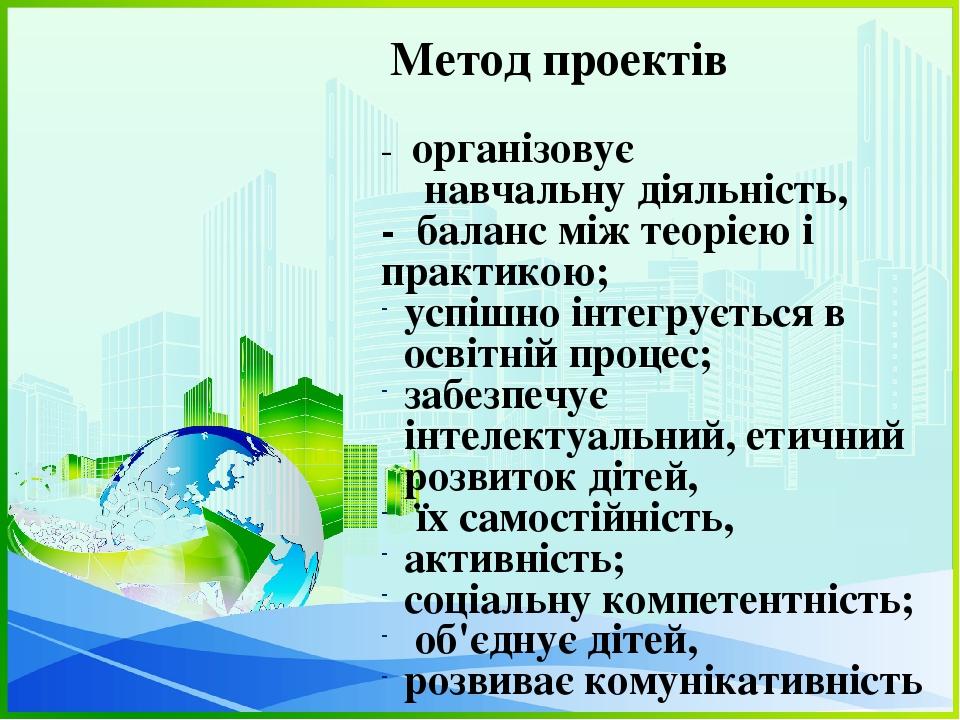 Метод проектів - організовує навчальну діяльність, - баланс між теорією і практикою; успішно інтегрується в освітній процес; забезпечує інтелектуал...