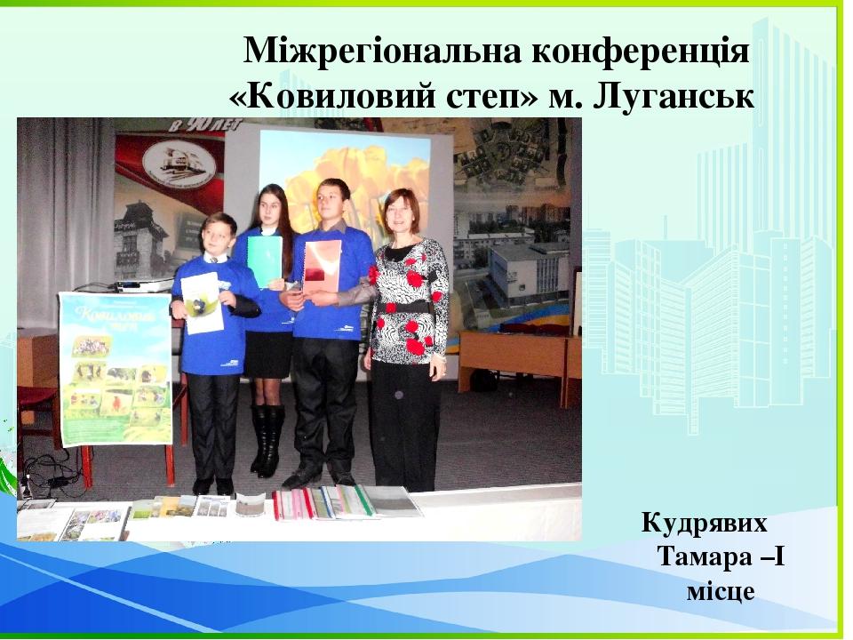 Кудрявих Тамара –І місце Міжрегіональна конференція «Ковиловий степ» м. Луганськ