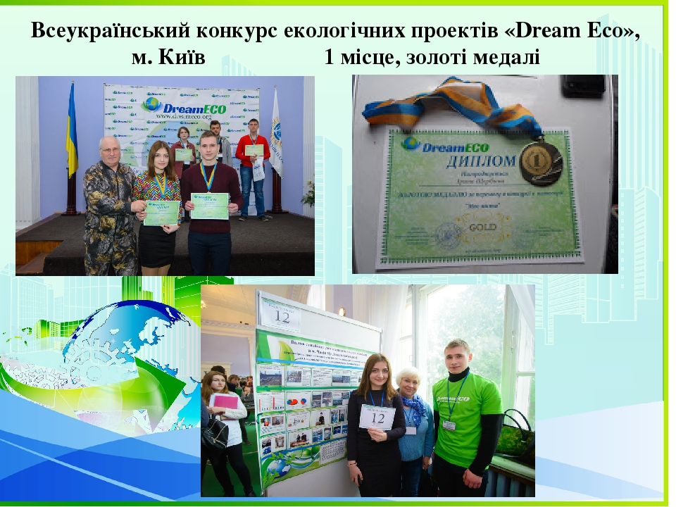 Всеукраїнський конкурс екологічних проектів «Dream Eco», м. Київ 1 місце, золоті медалі