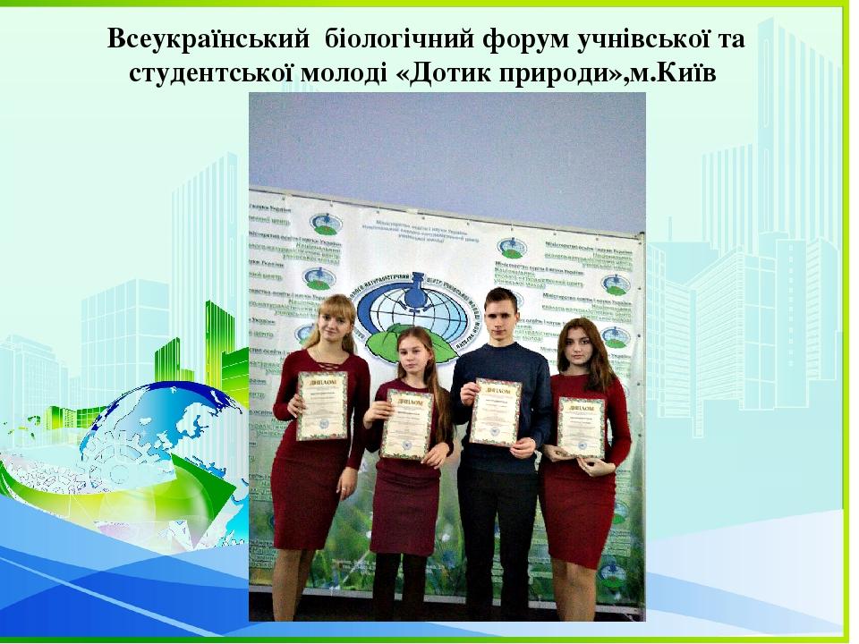 Всеукраїнський біологічний форум учнівської та студентської молоді «Дотик природи»,м.Київ