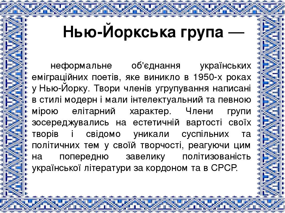 Нью-Йоркська група— неформальне об'єднання українських еміграційних поетів, яке виникло в 1950-х роках уНью-Йорку. Твори членів угрупування напис...