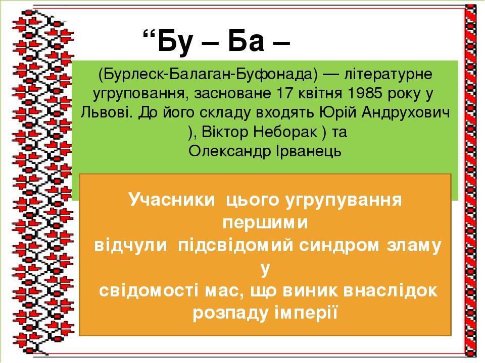 """""""Бу – Ба – Бу"""" (Бурлеск-Балаган-Буфонада)— літературне угруповання, засноване17 квітня1985року уЛьвові. До його складу входятьЮрій Андрухович..."""